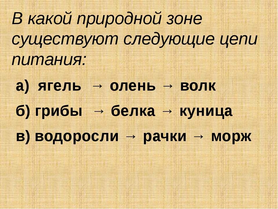 В какой природной зоне существуют следующие цепи питания: а) ягель → олень →...