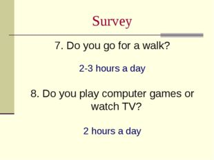 Survey 7. Do you go for a walk? 2-3 hours a day 8. Do you play computer games