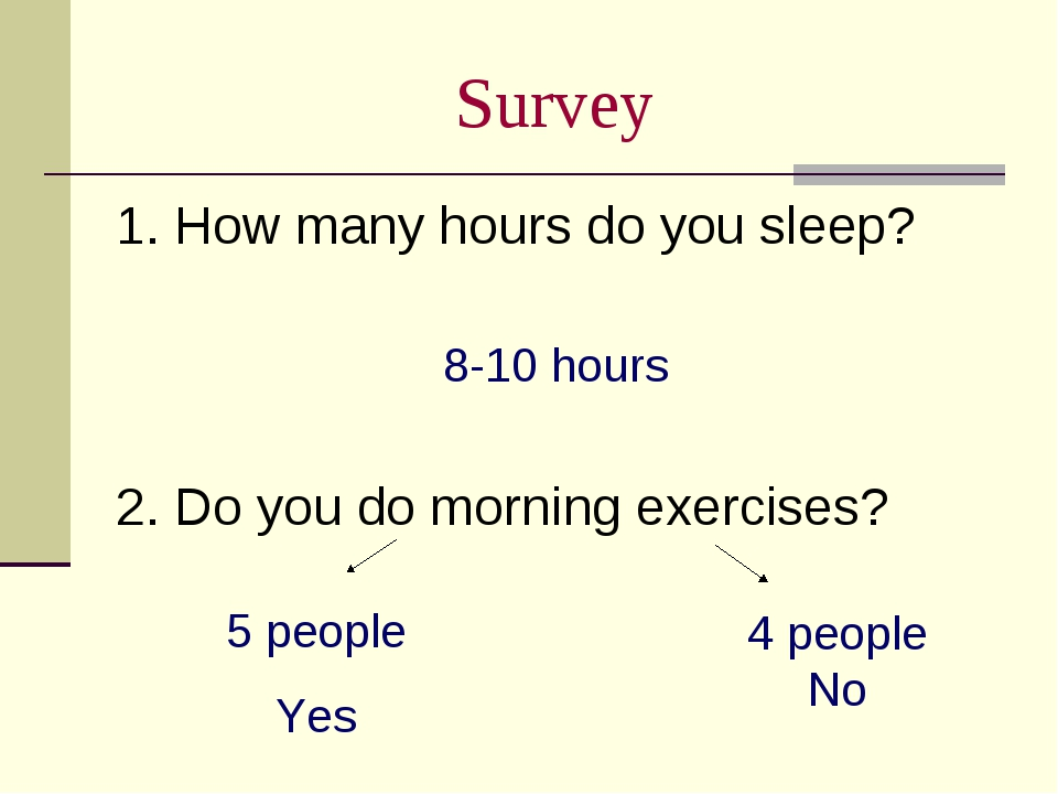 Survey 1. How many hours do you sleep? 8-10 hours 2. Do you do morning exerci...