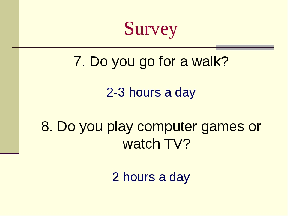 Survey 7. Do you go for a walk? 2-3 hours a day 8. Do you play computer games...