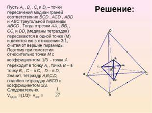 Решение: Пусть A1 , B1 , C1 и D1 – точки пересечения медиан граней соответст