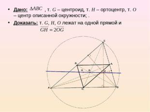 Дано: , т. G – центроид, т. Н – ортоцентр, т. О – центр описанной окружности;
