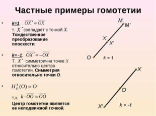 Частные примеры гомотетии k=1. т. совпадает с точкой Х. Тождественное преобр