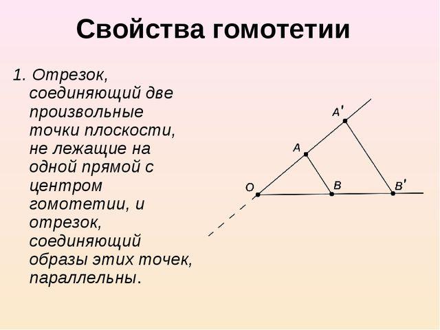 Свойства гомотетии 1. Отрезок, соединяющий две произвольные точки плоскости,...