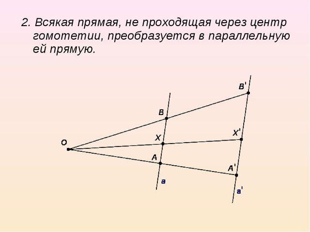 2. Всякая прямая, не проходящая через центр гомотетии, преобразуется в паралл...