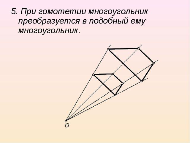 5. При гомотетии многоугольник преобразуется в подобный ему многоугольник.