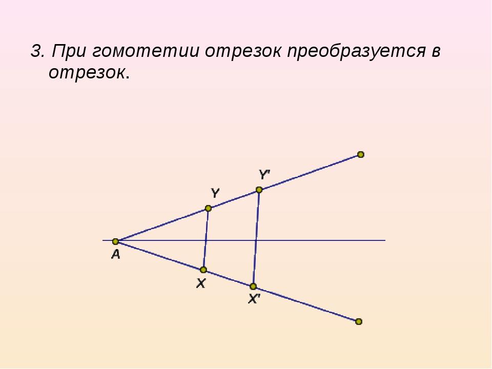 3. При гомотетии отрезок преобразуется в отрезок.