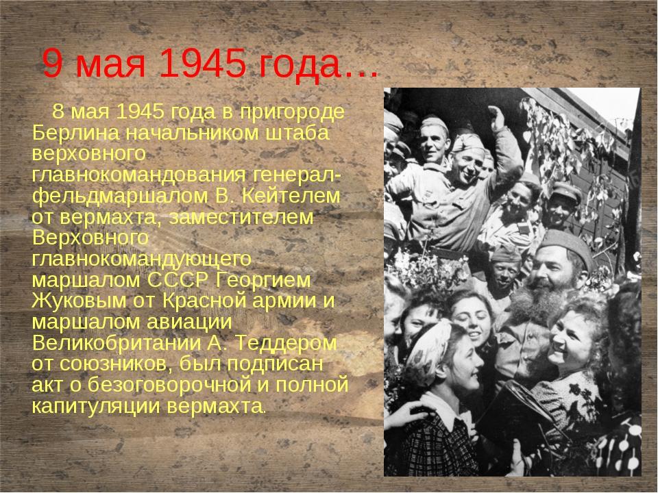 9 мая 1945 года… 8 мая 1945 года в пригороде Берлина начальником штаба верхов...