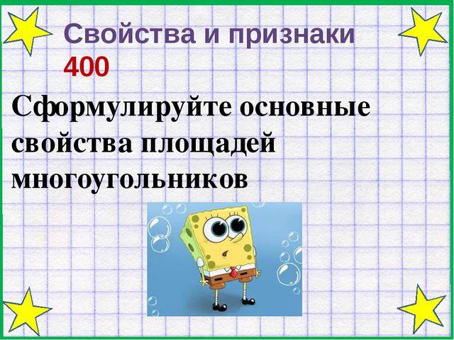 Свойства и признаки 400 Сформулируйте основные свойства площадей многоугольн...
