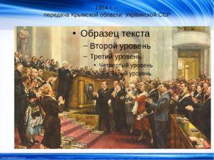 1954 г. – передача Крымской области Украинской ССР http://linda6035.ucoz.ru/