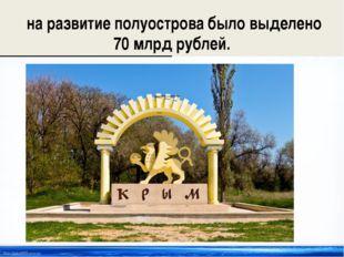 на развитие полуострова было выделено 70 млрд рублей. http://linda6035.ucoz.