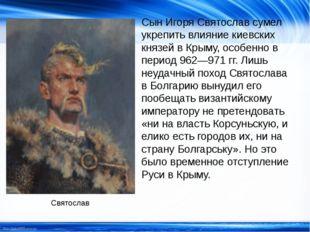 Сын Игоря Святослав сумел укрепить влияние киевских князей в Крыму, особенно
