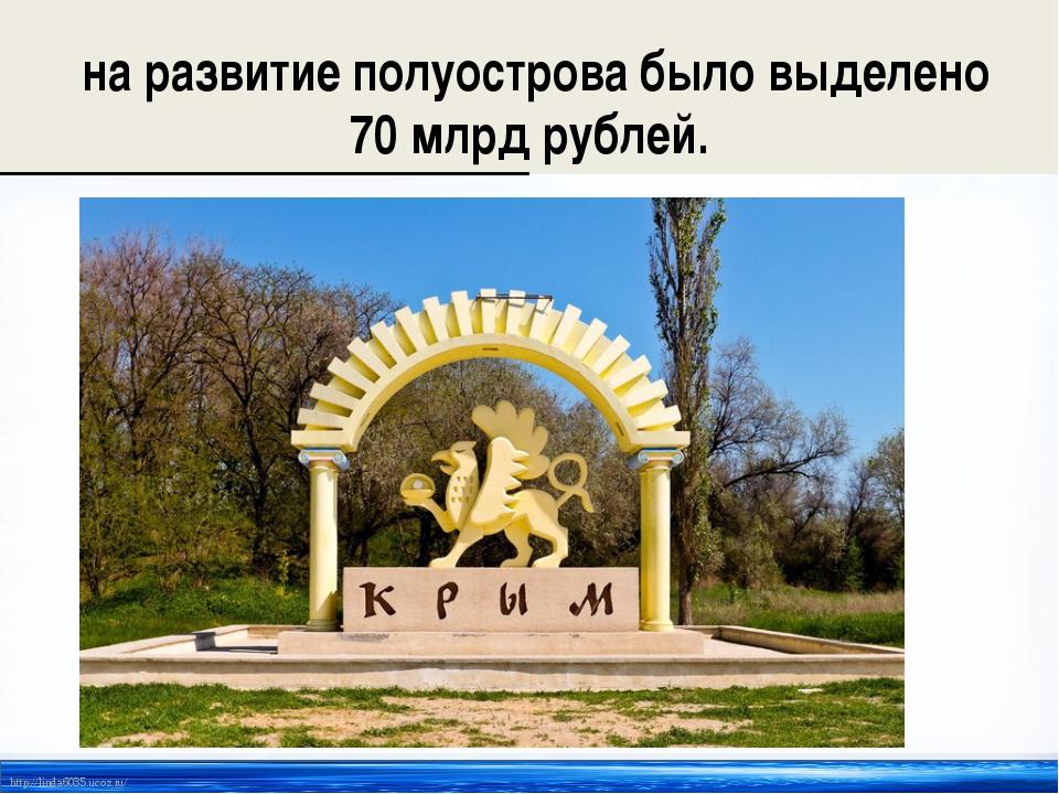 на развитие полуострова было выделено 70 млрд рублей. http://linda6035.ucoz....