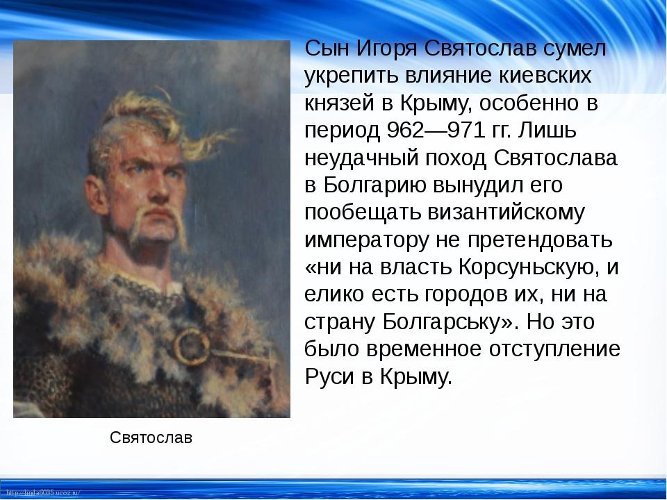 Сын Игоря Святослав сумел укрепить влияние киевских князей в Крыму, особенно...