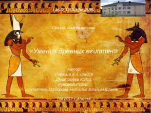 ГБОУ СОШ № 2080 Секция: «Математика» «Умения древних египтян» Автор: Ученица