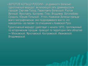 «ЗОЛОТОЕ КОЛЬЦО РОССИИ», (в древности Залесье), туристический маршрут, включ