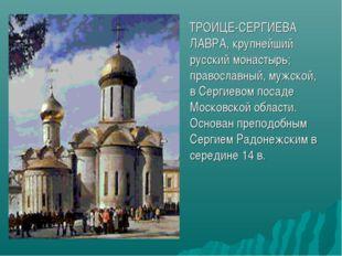 ТРОИЦЕ-СЕРГИЕВА ЛАВРА, крупнейший русский монастырь; православный, мужской,