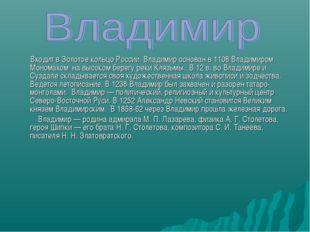 Входит в Золотое кольцо России. Владимир основан в 1108 Владимиром Мономахом
