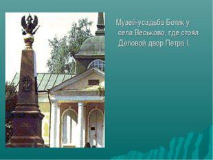 Музей-усадьба Ботик у села Веськово, где стоял Деловой двор Петра I.