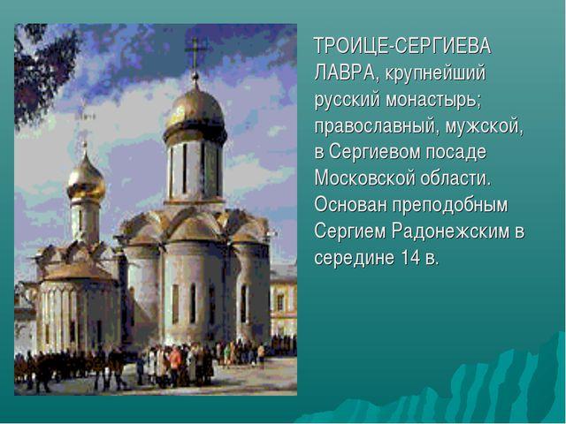 ТРОИЦЕ-СЕРГИЕВА ЛАВРА, крупнейший русский монастырь; православный, мужской,...