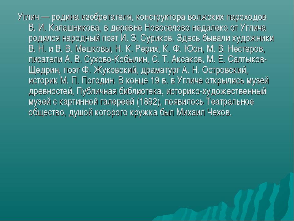 Углич — родина изобретателя, конструктора волжских пароходов В. И. Калашников...