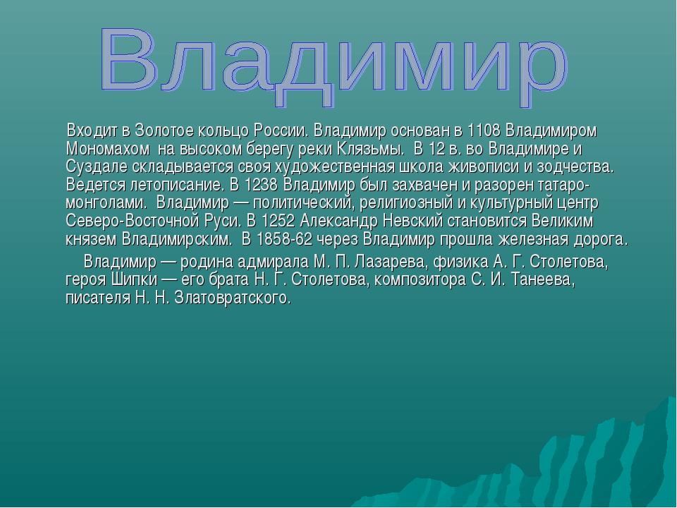 Входит в Золотое кольцо России. Владимир основан в 1108 Владимиром Мономахом...