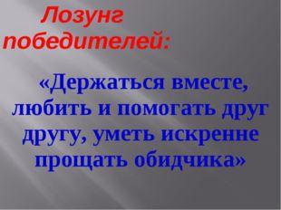 Лозунг победителей: «Держаться вместе, любить и помогать друг другу, уметь и