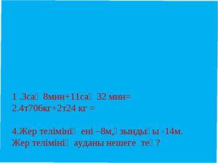 1 .3сағ 8мин+11сағ 32 мин= 2.4т706кг+2т24 кг =  4.Жер телімінің ені –8м,ұзы