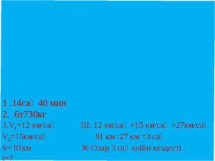 1 .14сағ 40 мин 2. 6т730кг 3.V1=12 км/сағ Ш: 12 км/сағ +15 км/сағ =27км/сағ