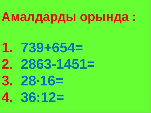 Амалдарды орында : 1. 739+654= 2. 2863-1451= 3. 28∙16= 4. 36:12=