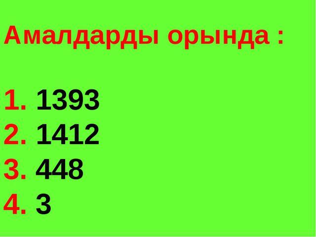 Амалдарды орында : 1. 1393 2. 1412 3. 448 4. 3