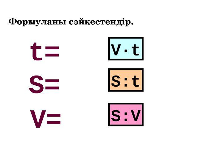 Формуланы сәйкестендір. V·t S:t S:V S= V= t=