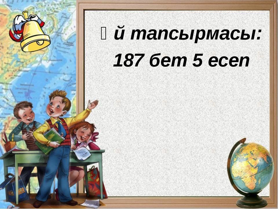Үй тапсырмасы: 187 бет 5 есеп