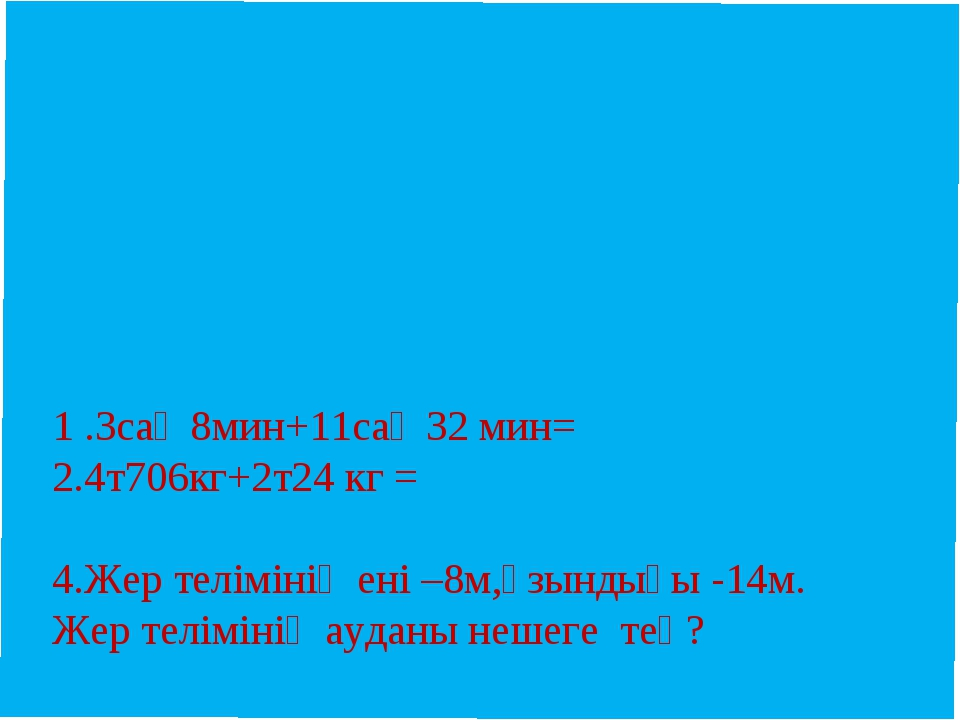 1 .3сағ 8мин+11сағ 32 мин= 2.4т706кг+2т24 кг =  4.Жер телімінің ені –8м,ұзы...
