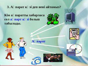 3. Ақпарат көзі деп нені айтамыз? Кім ақпаратты хабарласа сол ақпарт көзі бол