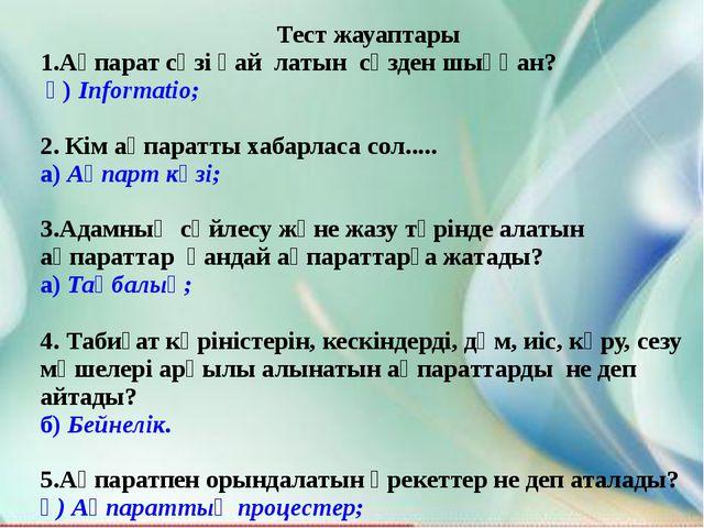 Тест жауаптары 1.Ақпарат сөзі қай латын сөзден шыққан? ә) Informatio; 2. Кім...