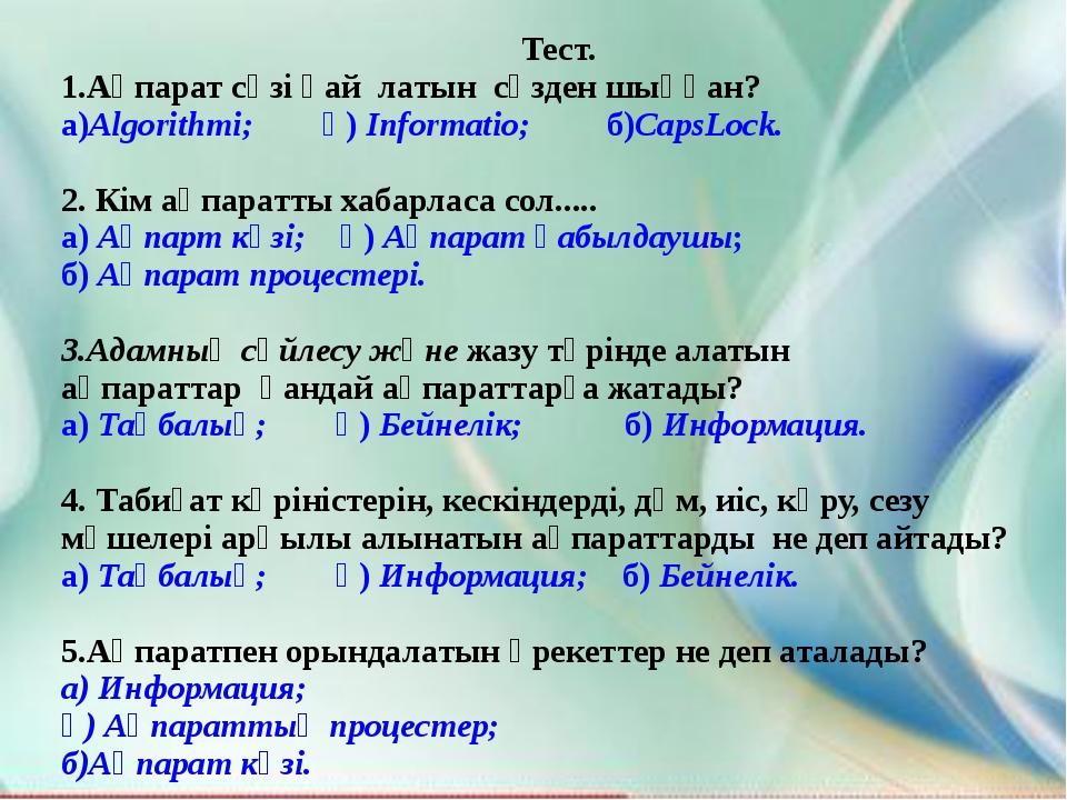 Тест. 1.Ақпарат сөзі қай латын сөзден шыққан? а)Algorithmi; ә) Informatio; б...