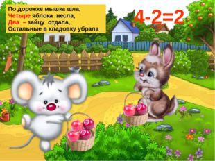 По дорожке мышка шла, Четыре яблока несла, Два – зайцу отдала, Остальные в кл