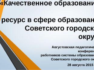 «Качественное образование – ресурс в сфере образования Советского городского
