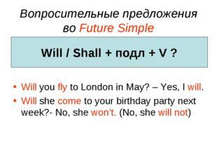 Вопросительные предложения во Future Simple Will you fly to London in May? –