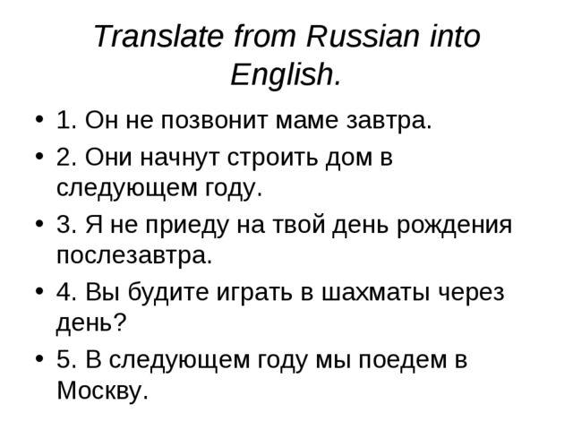 Translate from Russian into English. 1. Он не позвонит маме завтра. 2. Они на...