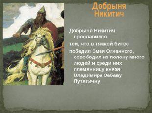 Добрыня Никитич Добрыня Никитич прославился тем, что в тяжкой битве победил З