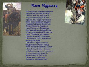 Илья Муромец Илья Муромец - самый популярный герой былин, могучий богатырь. Э