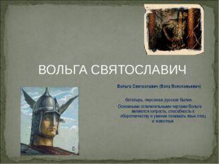 ВОЛЬГА СВЯТОСЛАВИЧ Вольга Святославич (Волх Всеславьевич) богатырь, персонаж