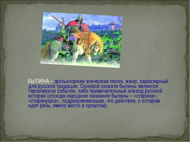 БЫЛИНА – фольклорная эпическая песня, жанр, характерный для русской традиции...