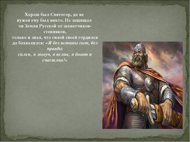 Хорош был Святогор, да не нужен ему был никто. Не защищал он Земли Русской от...