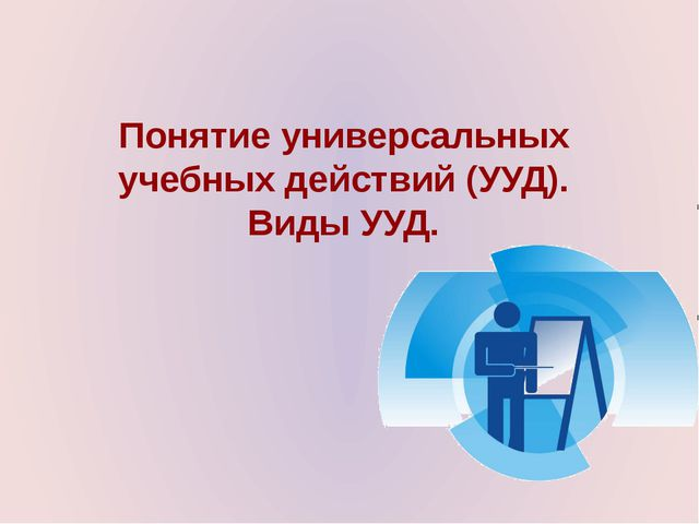 Понятие универсальных учебных действий (УУД). Виды УУД.