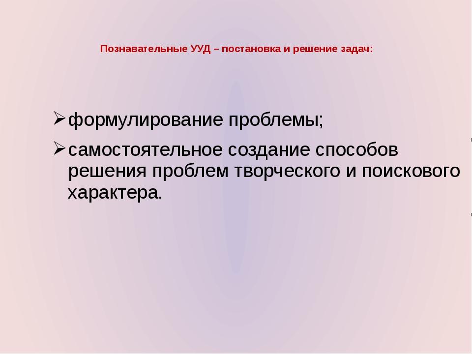 Познавательные УУД – постановка и решение задач: формулирование проблемы; сам...