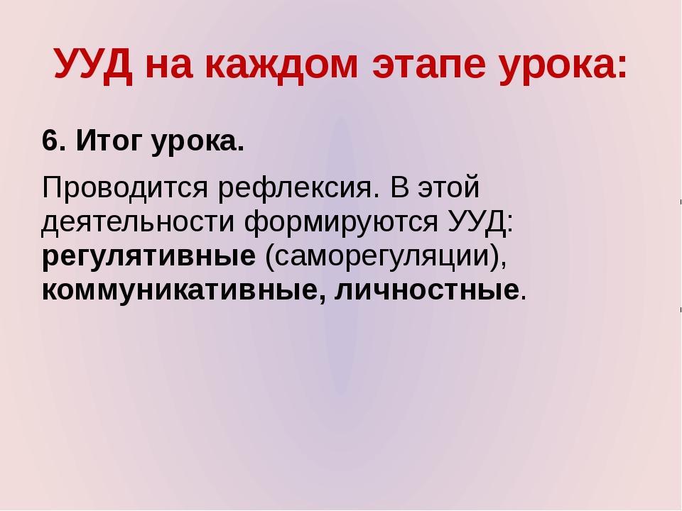 УУД на каждом этапе урока: 6. Итог урока. Проводится рефлексия. В этой деятел...