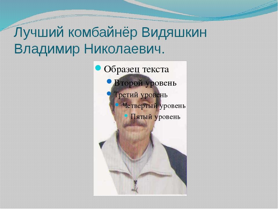 Лучший комбайнёр Видяшкин Владимир Николаевич.